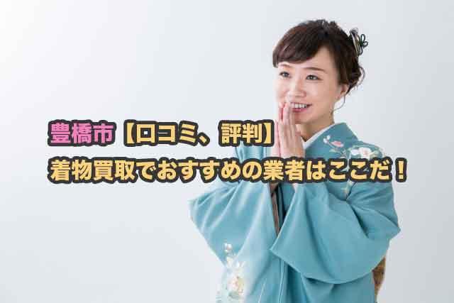 豊橋市【口コミ、評判】着物買取でおすすめの業者厳選6社はここ!