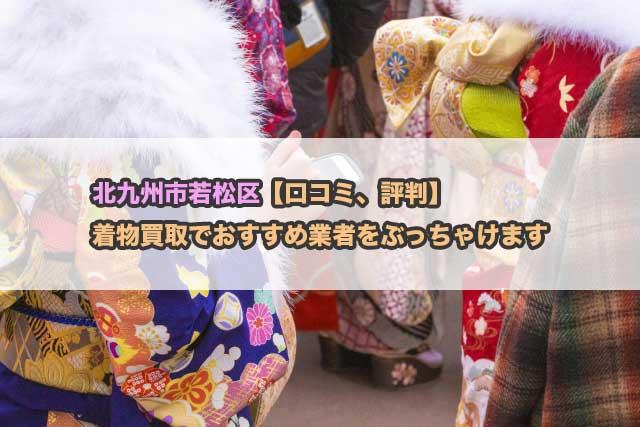北九州市若松区【口コミ、評判】着物買取でおすすめ業者をぶっちゃけます