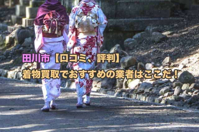 田川市【口コミ、評判】着物買取でおすすめの業者はここ!地元業者2社も含めて厳選比較しました