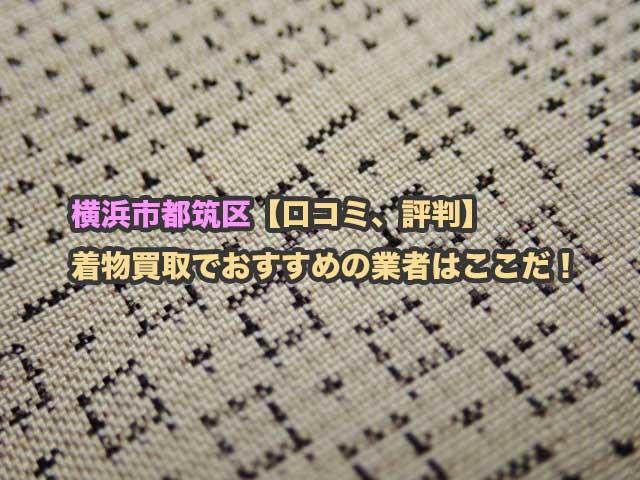 横浜市都筑区【口コミ、評判】着物買取でおすすめの業者を4社から厳選比較して紹介