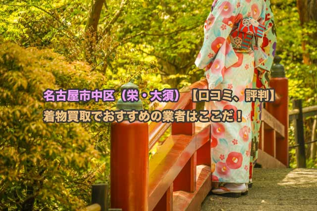 名古屋市中区(栄・大須)の口コミ、評判からみた着物買取おすすめ