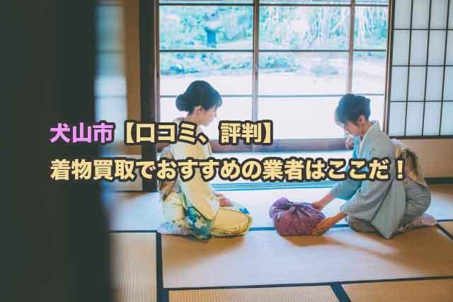 犬山市【口コミ、評判】着物買取でおすすめの業者はこの2社で大丈夫