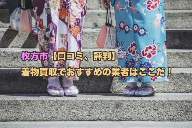 枚方市【口コミ、評判】着物買取でおすすめの業者4社を厳選してみました